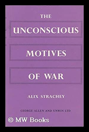 The Unconscious Motives of War; a Psycho-Analytical Contribution: Strachey, Alix