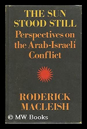 The Sun Stood Still : Perspectives on the Arab-Israeli Conflict: MacLeish, Roderick (1926-2006)
