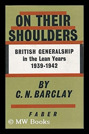 On Their Shoulders : British Generalship in the Lean Years, 1939-1942 / C. N. Barclay: Barclay...