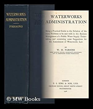 Waterworks Administration : Being a Practical Guide to the Solution of the Many Problems to be Met ...