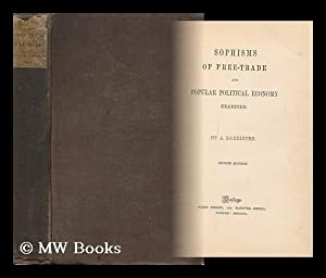 Sophisms of Free-Trade and Popular Political Economy Examined / by a Barrister: Byles, John ...