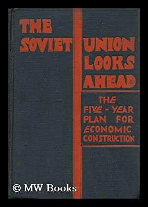 The Soviet Union Looks Ahead; the Five-Year Plan for Economic Construction: U. S. S. R. State ...