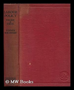 Labour Policy--False and True; a Study in Economic History and Industrial Economics, by Lynden ...