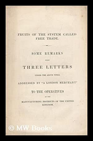 Fruits of the System Called Free Trade. Some Remarks Upon Three Letters under the Above Title, ...