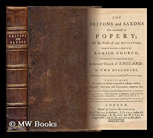 The Britons and Saxons Not Converted to Popery; or the Faith of Our Ancestors Shewn to Have Been ...