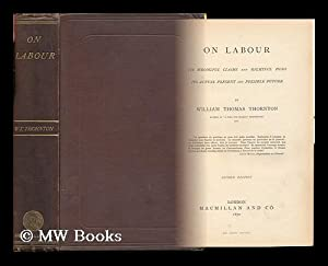 On Labour, its Wrongful Claims and Rightful Dues, its Actual Present and Possible Future: Thornton,...