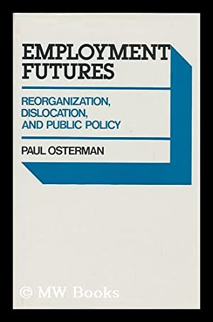 Employment Futures : Reorganization, Dislocation, and Public Policy / Paul Osterman: Osterman, Paul