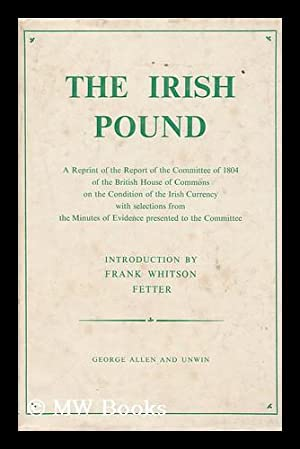 The Irish Pound 1797-1826 : a Reprint of the Report of the Committee of 1804 of the British House ...