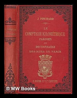 Le Compteur kilometrique parisien, ou dictionnaire etymologique, historique et descriptif des rues ...