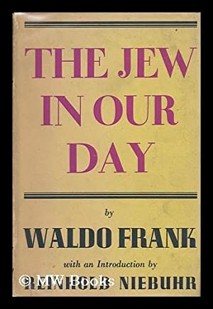 The Jew in Our Day, by Waldo Frank, with an Introduction by Reinhold Niebuhr: Frank, Waldo David (...