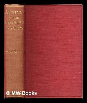 Mountains, their origin, growth and decay / James Geikie: Geikie, James (1839-1915)
