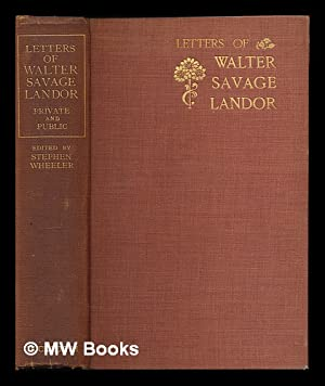 Letter of Walter Savage Landor : Private and Public / Edited by Stephen Wheeler: Landor, ...
