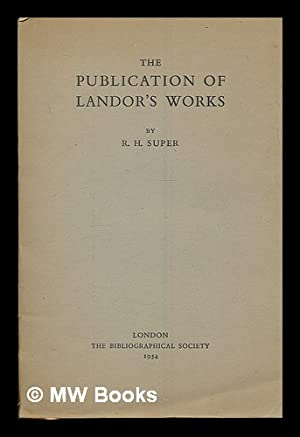 The Publication of Landor's Works / by R. H. Super: Super, Robert H.