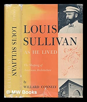 Louis Sullivan as he lived : the shaping of American architecture / by Willard Connelly: ...