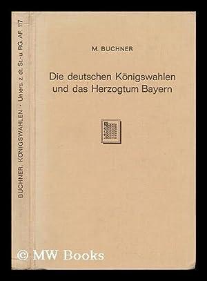 Die Deutschen Konigswahlen Und Das Herzogtum Bayern, Vom Beginn Des 10. Bis Zum Ende Des 13. ...
