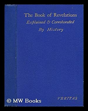 The Book of Revelations, Given by Jesus Christ to St. John. Explained and Corroborated by History &...