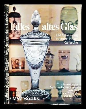 Edles altes Glas : die Sammlung Heinrich Heine Karlsruhe. Ausstellung im Badischen Landesmuseum ...