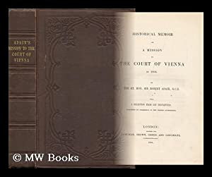 Historical Memoir of a Mission to the Court of Vienna in 1806. / by the Rt. Hon. Sir Robert ...
