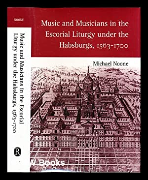 Music and musicians in the Escorial liturgy under the Habsburgs, 1563-1700 / Michael Noone: ...