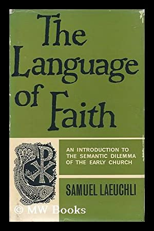 The Language of Faith; an Introduction to the Semantic Dilemma of the Early Church: Laeuchli, ...