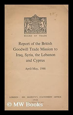 Report of the British Goodwill Trade Mission to Iraq, Syria the Lebanon and Cyprus: Great Britain. ...