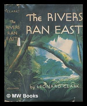 The rivers ran east / Leonard Clark: Clark, Leonard Francis