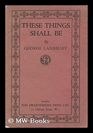 These Things Shall be / by George Lansbury: Lansbury, George (1859-1940)