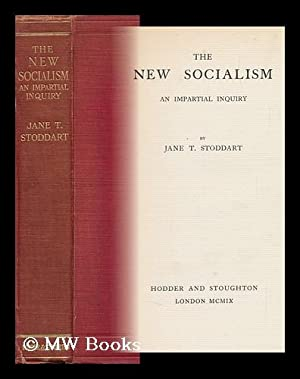 The New Socialism : an Impartial Inquiry / by Jane T. Stoddart: Stoddart, Jane T.
