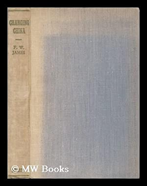 Changing China / by F. W. James ; Foreword by W. E. Vine: James, Frederick William