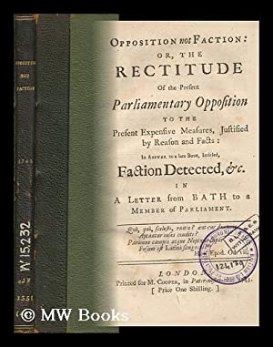 Opposition Not Faction, Or, the Rectitude of the Present Parliamentary Opposition to the Present ...