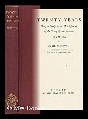 Twenty Years; Being a Study in the Development of the Party System between 1815 and 1835, by Cyril ...