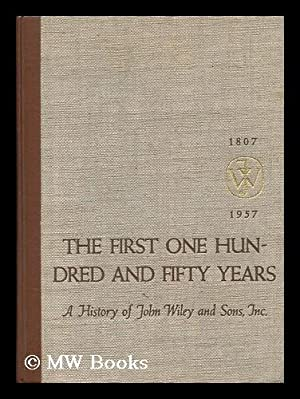 The First One Hundred and Fifty Years : a History of John Wiley and Sons, Incorporated, 1807-1957: ...