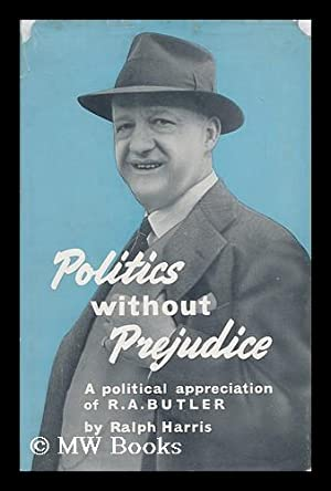 Politics Without Prejudice, a Political Appreciation of the Rt. Hon. Richard Austen Butler: Harris,...