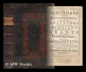 A Discourse Upon Grants and Resumptions : Showing How Our Ancestors Have Proceeded with Such ...