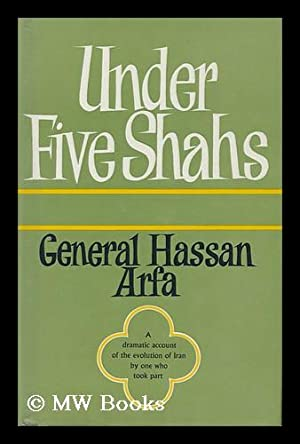 Under Five Shahs - a Dramatic Account of the Evolution of Iran by One Who Took Part: Arfa, General ...