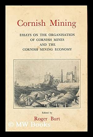 Cornish Mining : Essays on the Organisation of Cornish Mines and the Cornish Mining Economy: Burt, ...