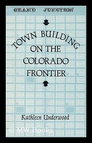 Town Building on the Colorado Frontier / Kathleen Underwood.: Underwood, Kathleen (1944- )