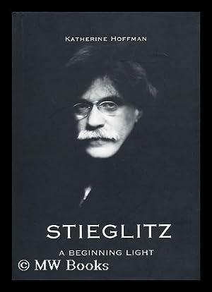 Stieglitz : a Beginning Light / Katherine Hoffman: Hoffman, Katherine