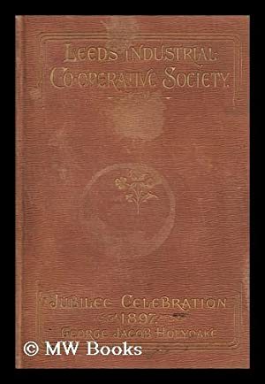 The Jubilee History of the Leeds Industrial Co-Operative Society, from 1847 to 1897 : Traced Year ...