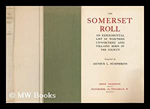 The Somerset Roll : an Experimental List of Worthies, Unworthies, and Villains Born in the County &...