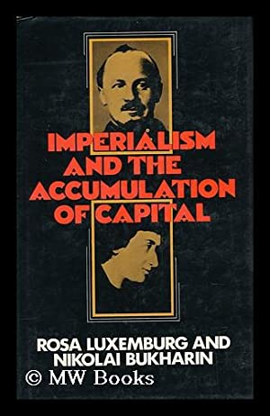 Imperialism and the Accumulation of Capital [By] Rosa Luxemburg and Nikolai Bukharin. Edited with ...