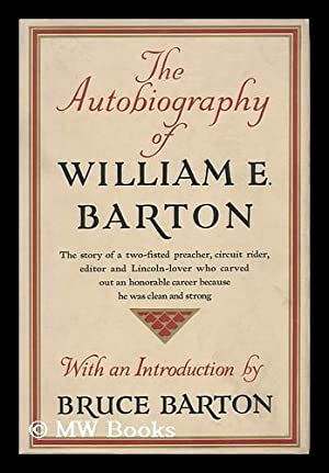 The Autobiography of William E. Barton; with an Introduction by Bruce Barton: Barton, William ...