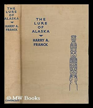 The Lure of Alaska, by Harry A. Franck, Accompanied by Harry A. Franck, Jr. with 100 Reproductions ...