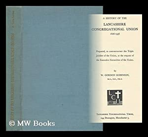 A History of the Lancashire Congregational Union, 1806-1956 / W. Gordon Robinson: Robinson, William...