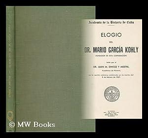 Elogio Del Dr. Mario Garcia Kohly (Fundador De Esta Corporacion) : Leido Por El Dr. Juan M. Dihigo ...