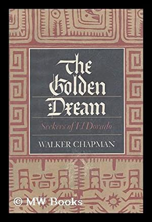 The golden dream : seekers of El Dorado / by Walker Chapman: Chapman, Walker