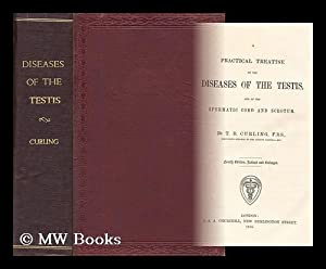 A practical treatise on the diseases of the testis, and of the spermatic cord and scrotum: Curling,...