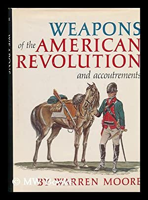 Weapons of the American Revolution . and accoutrements: Moore, Warren