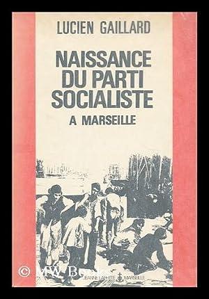 La naissance du Parti Socialiste : Marseille il y a cent ans / Lucien Gaillard: Gaillard, ...