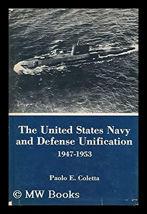 The United States Navy and Defense Unification 1947-1953: Coletta, Paolo E.